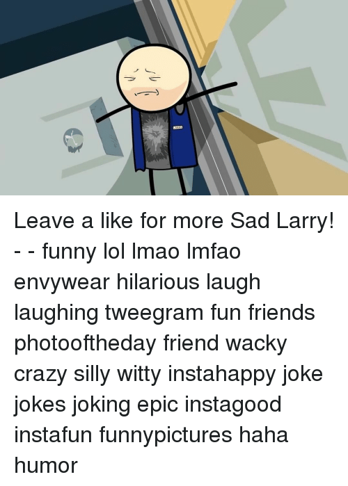 Crazy, Friends, and Funny: Leave a like for more Sad Larry! - - funny lol lmao lmfao envywear hilarious laugh laughing tweegram fun friends photooftheday friend wacky crazy silly witty instahappy joke jokes joking epic instagood instafun funnypictures haha humor