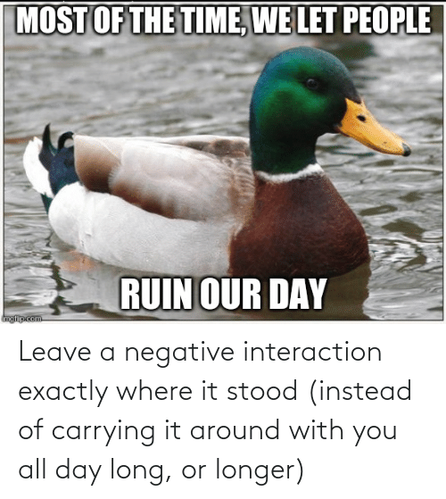 All Day Long: Leave a negative interaction exactly where it stood (instead of carrying it around with you all day long, or longer)