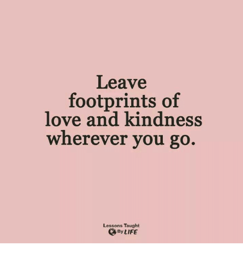 Love, Kindness, and You: Leave  footprints of  love and kindness  wherever you go.  Lessons Taught  ByLIFE
