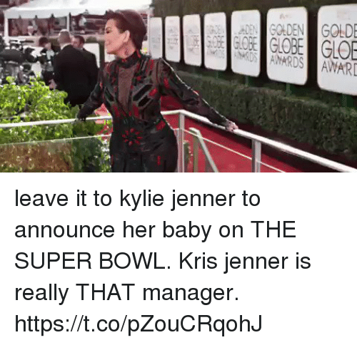 Kris Jenner: leave it to kylie jenner to announce her baby on THE SUPER BOWL.  Kris jenner is really THAT manager. https://t.co/pZouCRqohJ