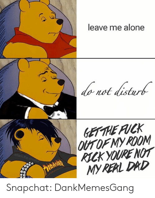 Being Alone, Dad, and Memes: leave me alone  not distur  OF MY ROOM  RICK YOURE NOT  MY RERL DAD  thi Snapchat: DankMemesGang