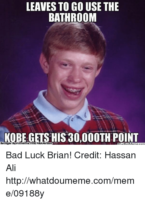 Facebook Memes: LEAVES TO GO USE THE  BATHROOM  KOBE GETS HIS 30,000TH POINT  Brought By Facebook Memes com Bad Luck Brian! Credit: Hassan Ali  http://whatdoumeme.com/meme/09188y