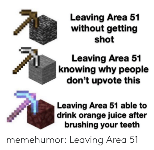 area 51: Leaving Area 51  without getting  shot  Leaving Area 51  knowing why people  don't upvote this  Leaving Area 51 able to  |drink orange juice after  brushing your teeth memehumor:  Leaving Area 51