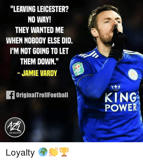 """Memes, Power, and 🤖: """"LEAVING LEICESTER?  NO WAY!  THEY WANTED ME  WHEN NOBODY ELSE DID.  IM NOT GOING TO LET  THEM DOWN.""""  - JAMIE VARDY  KING  POWER  OriginalTrollFootball  ORGANZATION Loyalty 🌍👏🏆"""