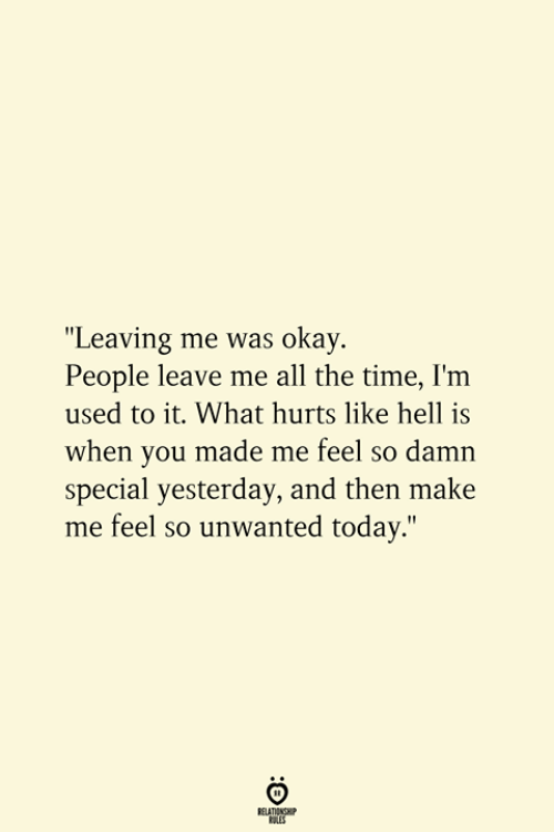 """Okay, Time, and Today: """"Leaving me was okay.  People leave me all the time, I'm  used to it. What hurts like hell is  when you made me feel so damn  special yesterday, and then make  me feel so unwanted today.""""  RELATIONSHIP  ES"""