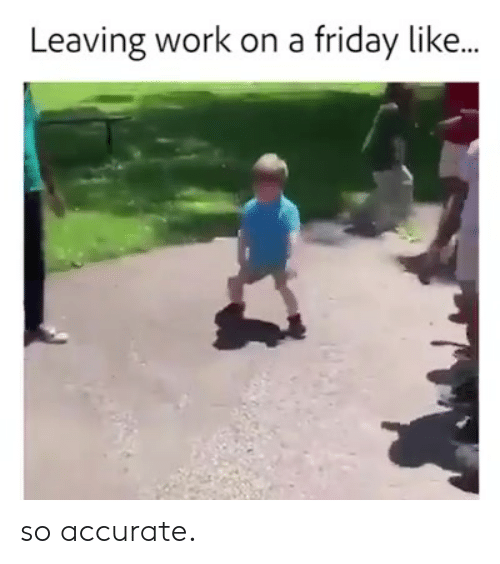 Friday, Work, and Like: Leaving work on a friday like... so accurate.