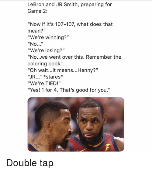 "Good for You, J.R. Smith, and Sports: LeBron and JR Smith, preparing for  Game 2:  ""Now if it's 107-107, what does that  mean?""  ""We're winning?""  ""We're losing?""  ""No...we went over this. Remember the  coloring book.""  ""Oh wait...it means...Henny?""  JR..."" *stares*  ""We're TIED!""  ""Yes! 1 for 4. That's good for you."" Double tap"