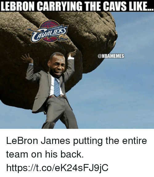 Cavs, LeBron James, and Memes: LEBRON CARRYING THE CAVS LIKE.  JERS  @NBAMEMES LeBron James putting the entire team on his back. https://t.co/eK24sFJ9jC