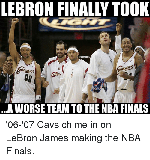 Cavs, Finals, and LeBron James: LEBRON FINALLY TOOK  GNBAMEMES  ...A WORSE TEAM TO THE NBA FINALS '06-'07 Cavs chime in on LeBron James making the NBA Finals.