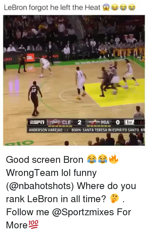 Funny, Lol, and Memes: LeBron forgot he left the Heat  IAN  40  ST  ANDERSON VAREJAO CLE BORN: SANTA TERESA IN ESPIRITO SANTO, B Good screen Bron 😂😂🔥 WrongTeam lol funny (@nbahotshots) Where do you rank LeBron in all time? 🤔 . Follow me @Sportzmixes For More💯