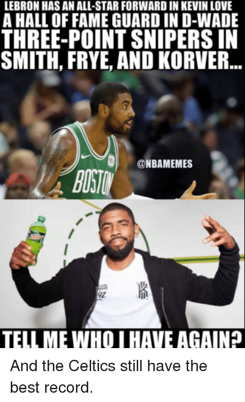 All Star, Kevin Love, and Love: LEBRON HAS AN ALL-STAR FORWARD IN KEVIN LOVE  A HALL OF FAME GUARD IN D-WADE  THREE-POINT SNIPERS IN  SMITH, FRYE, AND KORVER..  NBAMEMES  92  TELL ME WHO I HAVE AGAIN And the Celtics still have the best record.