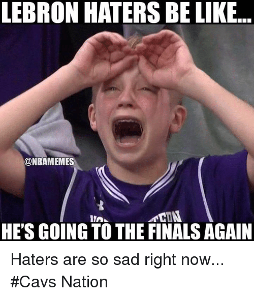 Haters Be Like: LEBRON HATERS BE LIKE  ONBAMEMES  HE'S GOING TO THE FINALS AGAIN Haters are so sad right now... #Cavs Nation