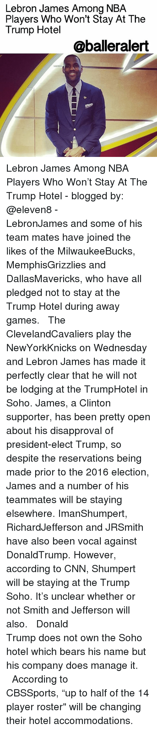 """Disapproval: Lebron James Among NBA  Players Who Won't Stay At The  Trump Hotel  @balleralert Lebron James Among NBA Players Who Won't Stay At The Trump Hotel - blogged by: @eleven8 - ⠀⠀⠀⠀⠀⠀⠀⠀⠀ ⠀⠀⠀⠀⠀⠀⠀⠀⠀ LebronJames and some of his team mates have joined the likes of the MilwaukeeBucks, MemphisGrizzlies and DallasMavericks, who have all pledged not to stay at the Trump Hotel during away games. ⠀⠀⠀⠀⠀⠀⠀⠀⠀ ⠀⠀⠀⠀⠀⠀⠀⠀⠀ The ClevelandCavaliers play the NewYorkKnicks on Wednesday and Lebron James has made it perfectly clear that he will not be lodging at the TrumpHotel in Soho. James, a Clinton supporter, has been pretty open about his disapproval of president-elect Trump, so despite the reservations being made prior to the 2016 election, James and a number of his teammates will be staying elsewhere. ImanShumpert, RichardJefferson and JRSmith have also been vocal against DonaldTrump. However, according to CNN, Shumpert will be staying at the Trump Soho. It's unclear whether or not Smith and Jefferson will also. ⠀⠀⠀⠀⠀⠀⠀⠀⠀ ⠀⠀⠀⠀⠀⠀⠀⠀⠀ Donald Trump does not own the Soho hotel which bears his name but his company does manage it. ⠀⠀⠀⠀⠀⠀⠀⠀⠀ ⠀⠀⠀⠀⠀⠀⠀⠀⠀ According to CBSSports, """"up to half of the 14 player roster"""" will be changing their hotel accommodations."""
