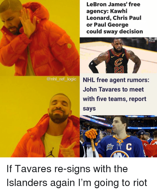 spor: LeBron James' free  agency: Kawhi  Leonard, Chris Paul  or Paul George  could sway decision  SPOR  PULSE  23  @nhl ref logic  NHL free agent rumors:  John Tavares to meet  with five teamis, report  says  SKILL If Tavares re-signs with the Islanders again I'm going to riot