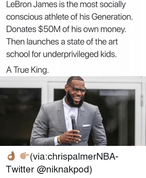 Funny, LeBron James, and Money: LeBron James is the most socially  conscious athlete of his Generation.  Donates $50M of his own money.  Then launches a state of the art  school for underprivileged kids  A True King. 👌🏾 👉🏽(via:chrispalmerNBA-Twitter @niknakpod)