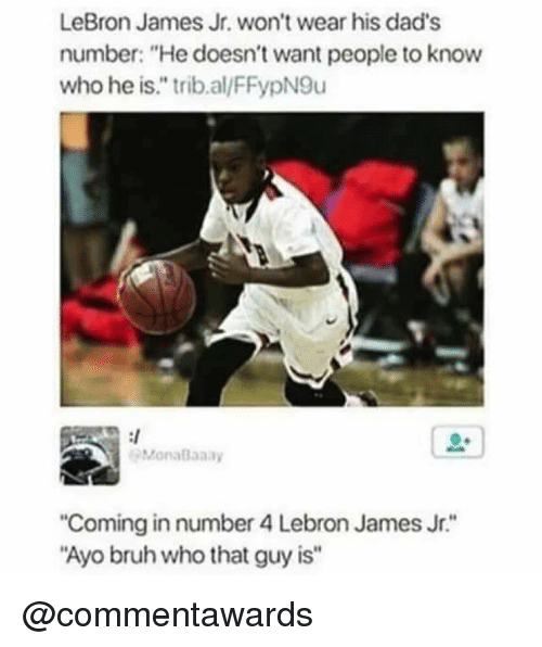 """Bruh, LeBron James, and LeBron James Jr.: LeBron James Jr. won't wear his dad's  number: """"He doesn't want people to know  who he is."""" trib.al/FFypN9u  MonaBaaay  Coming in number 4 Lebron James Jr.""""  Ayo bruh who that guy is"""" @commentawards"""