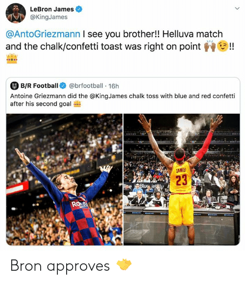 LeBron James: LeBron James  @KingJames  @AntoGriezmann I see you brother!! Helluva match  and the chalk/confetti toast was right on point  !  B/R Football  @brfootball 16h  8-R  Antoine Griezmann did the @KingJames chalk toss with blue and red confetti  after his second goal  M  JAMES  23  Biave Blue jet@ly  Raut  aaS  aNCrS  IR Bron approves 🤝