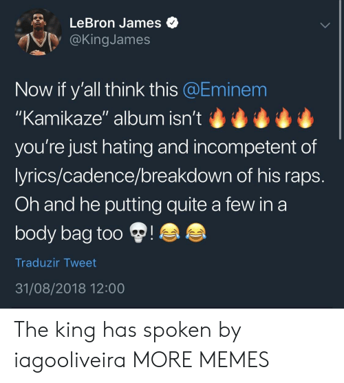 """raps: LeBron James  @KingJames  Now if y'all think this @Eminem  """"Kamikaze"""" album isn't  you're just hating and incompetent of  lyrics/cadence/breakdown of his raps  Oh and he putting quite a few in a  body bag too  Traduzir Tweet  31/08/2018 12:00 The king has spoken by iagooliveira MORE MEMES"""