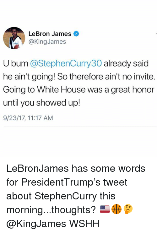 LeBron James, Memes, and White House: LeBron James  @KingJames  U bum @StephenCurry30 already said  he ain't going! So therefore ain't no invite.  Going to White House was a great honor  until you showed up!  9/23/17, 11:17 AM LeBronJames has some words for PresidentTrump's tweet about StephenCurry this morning...thoughts? 🇺🇸🏀🤔 @KingJames WSHH