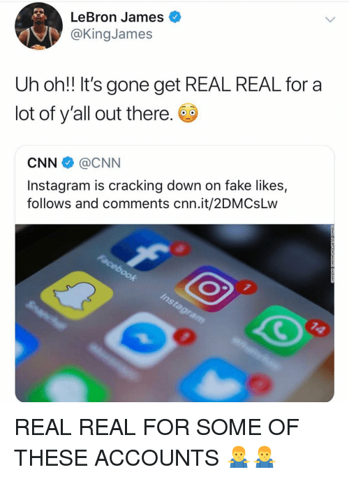 cnn.com, Fake, and Instagram: LeBron James  @KingJames  Uh oh!! It's gone get REAL REAL for a  lot of y'all out there.  CNN @CNN  Instagram is cracking down on fake likes,  follows and comments cnn.it/2DMCsLw REAL REAL FOR SOME OF THESE ACCOUNTS 🤷♂️🤷♂️