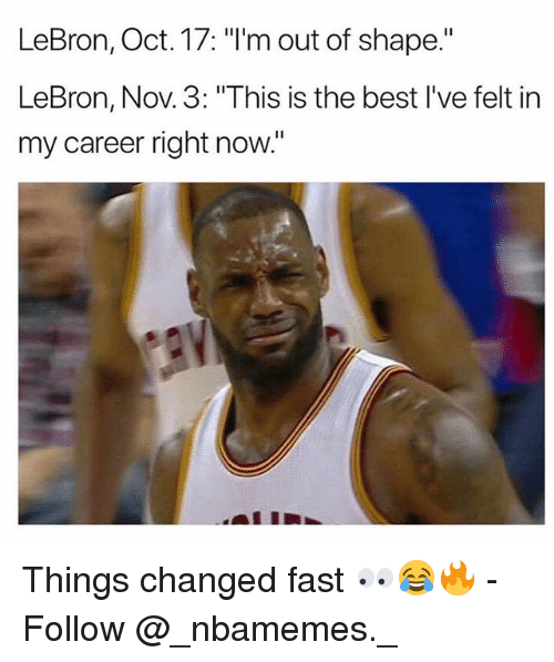 "Memes, Best, and Lebron: LeBron, Oct. 17: ""I'm out of shape.""  LeBron, Nov. 3: ""This is the best I've felt in  my career right now."" Things changed fast 👀😂🔥 - Follow @_nbamemes._"