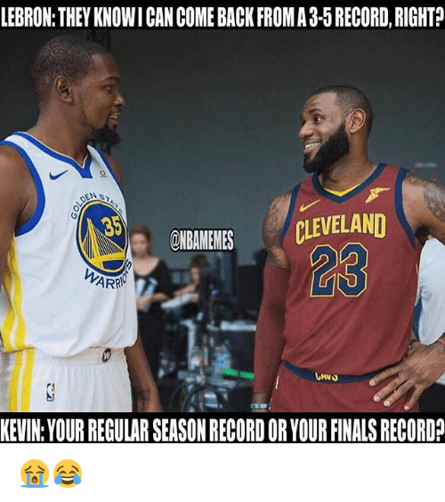 Finals, Nba, and Cleveland: LEBRON: THEY KNOWI CAN COME BACK FROMA 3-5 RECORD, RIGHT?  35  ONBAMEMES CLEVELAND  23  KEVIN:YOUR REGULAR SEASON RECORD OR YOUR FINALS RECORD? 😭😂
