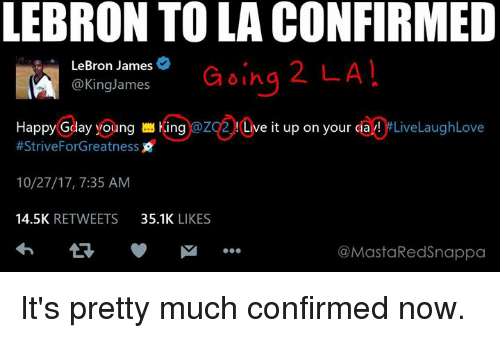LeBron James, Nba, and Lebron: LEBRON TO LA CONFIRMED  LeBron James  @KingJames  Going 2 LA  HappyGday yong 쁘 King:@ZC 2 !(Live it up on your ciay! #LiveLaughLove  #Strive ForGreatness  10/27/17, 7:35 AM  14.5K RETWEETS 35.1K LIKES  @MastaRedSnappa It's pretty much confirmed now.