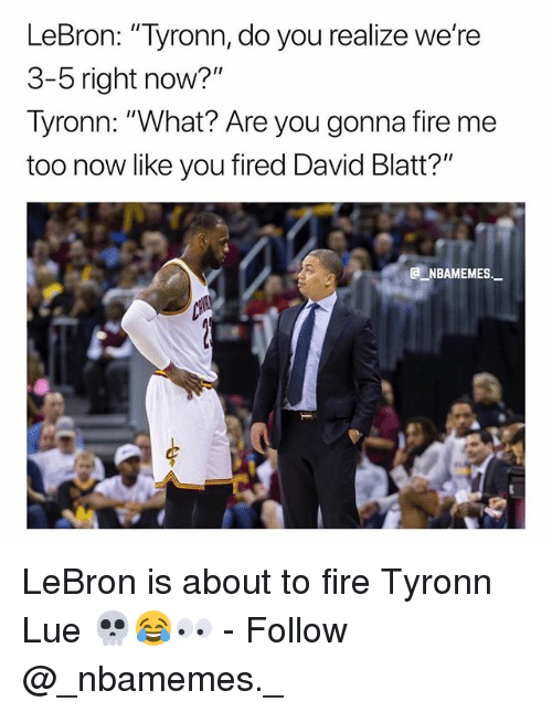 "David Blatt, Fire, and Memes: LeBron: ""Tyronn, do you realize we're  3-5 right now?""  Tyronn: ""What? Are you gonna fire me  too now like you fired David Blatt?""  e_NBAMEMES""- LeBron is about to fire Tyronn Lue 💀😂👀 - Follow @_nbamemes._"