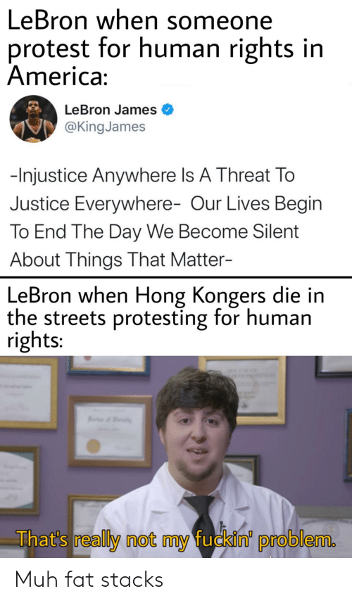 America, LeBron James, and Protest: LeBron when someone  protest for human rights in  America:  LeBron James  @King James  -Injustice Anywhere Is A Threat To  Justice Everywhere- Our Lives Begin  To End The Day We Become Silent  About Things That Matter-  LeBron when Hong Kongers die in  the streets protesting for human  rights:  That's really not my fuckin' problem. Muh fat stacks