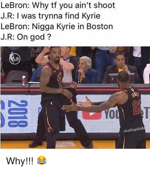 God, Boston, and Lebron: LeBron: Why tf you ain't shoot  J.R: I was trynna find Kyrie  LeBron: Nigga Kyrie in Boston  J.R: On god?  ol  Co  ekollegekid Why!!! 😂