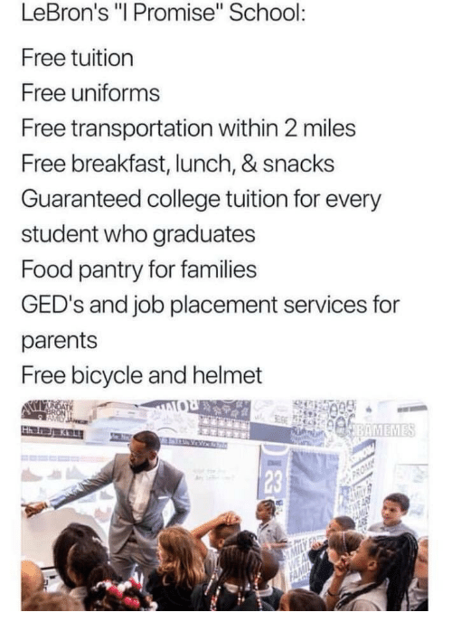 """College, Food, and Parents: LeBron's """"I Promise"""" School  Free tuition  Free uniforms  Free transportation within 2 miles  Free breakfast, lunch, & snacks  Guaranteed college tuition for every  student who graduates  Food pantry for families  GED's and job placement services for  parents  Free bicycle and helmet  23"""