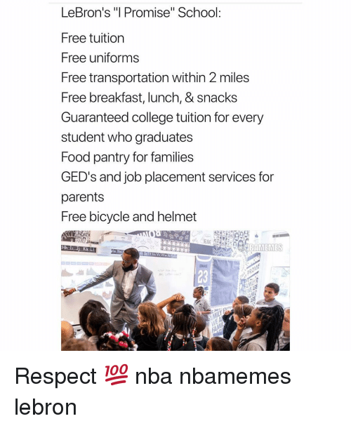 """Basketball, College, and Food: LeBron's """"l Promise"""" School:  Free tuition  Free uniforms  Free transportation within 2 miles  Free breakfast, lunch, & snacks  Guaranteed college tuition for every  student who graduates  Food pantry for families  GED's and job placement services for  parents  Free bicycle and helmet  23 Respect 💯 nba nbamemes lebron"""