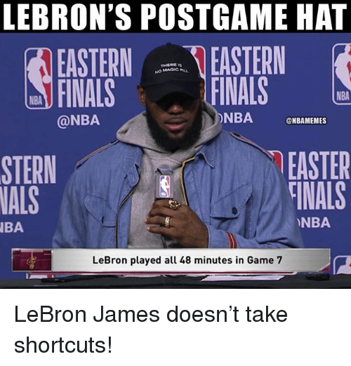 Easter, Finals, and LeBron James: LEBRON'S POSTGAME HAT  EASTERN EASTERN  FINALS  THERE Is  NO MAGIC u  FINALS  NBA  @NBA  ONBA NBAMEMES  EASTER  TİNALS  STERN  NALS  NBA  BA  LeBron played all 48 minutes in Game 7 LeBron James doesn't take shortcuts!