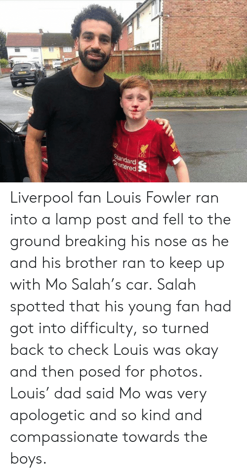 salah: LEC  Standard  Grartered Liverpool fan Louis Fowler ran into a lamp post and fell to the ground breaking his nose as he and his brother ran to keep up with Mo Salah's car.‬  ‪Salah spotted that his young fan had got into difficulty, so turned back to check Louis was okay and then posed for photos. Louis' dad said Mo was very apologetic and so kind and compassionate towards the boys. ‬
