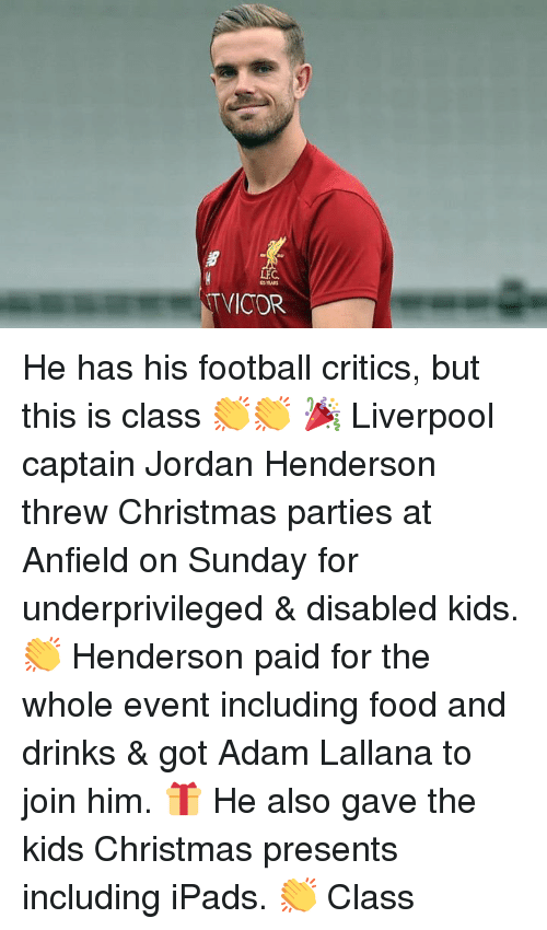 Christmas, Food, and Football: LEC  TVICOR He has his football critics, but this is class 👏👏  🎉 Liverpool captain Jordan Henderson threw Christmas parties at Anfield on Sunday for underprivileged & disabled kids.  👏 Henderson paid for the whole event including food and drinks & got Adam Lallana to join him.  🎁 He also gave the kids Christmas presents including iPads.  👏 Class