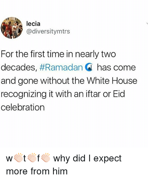 Memes, White House, and House: lecia  @diversitymtrs  For the first time in nearly two  decades, #Ramadan Q has come  and gone without the White House  recognizing it with an iftar or Eid  celebration w👏🏻t👏🏻f👏🏻 why did I expect more from him
