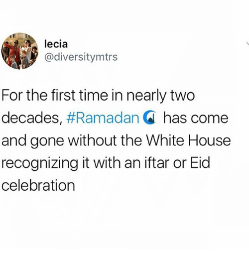 Memes, White House, and House: lecia  @diversitymtrs  For the first time in nearly two  decades, #Ramadan Q has come  and gone without the White House  recognizing it with an iftar or Eid  celebration