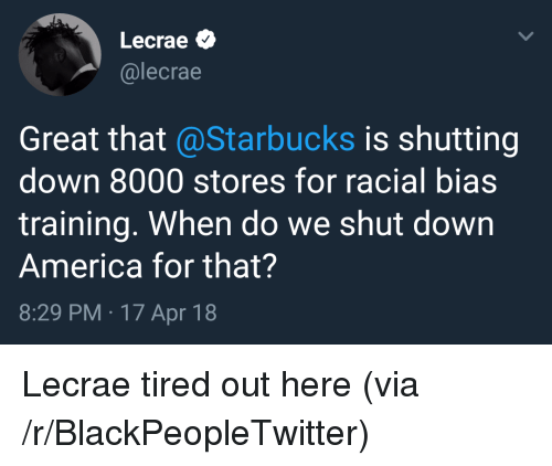 America, Blackpeopletwitter, and Starbucks: Lecrae  @lecrae  Great that @Starbucks is shutting  down 8000 stores for racial bias  training. When do we shut down  America for that?  8:29 PM 17 Apr 18 <p>Lecrae tired out here (via /r/BlackPeopleTwitter)</p>
