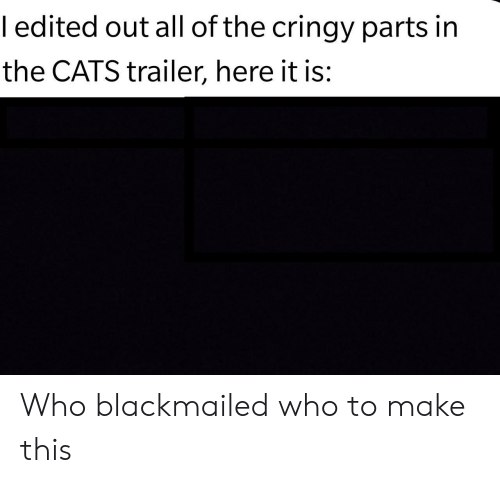 Cats, All of The, and Who: ledited out all of the cringy parts in  the CATS trailer, here it is: Who blackmailed who to make this