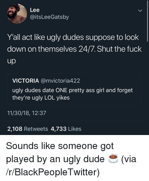 Ass, Blackpeopletwitter, and Dude: Lee  @itsLeeGatsby  Y'all act like ugly dudes suppose to look  down on themselves 24/7. Shut the fuck  VICTORIA @mvictoria422  ugly dudes date ONE pretty ass girl and forget  they're ugly LOL yikes  11/30/18, 12:37  2,108 Retweets 4,733 Likes Sounds like someone got played by an ugly dude ☕️ (via /r/BlackPeopleTwitter)