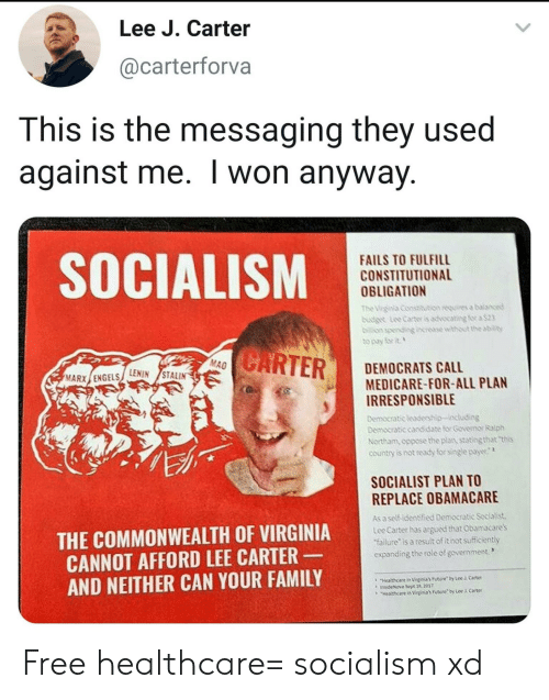 Family, Future, and I Won: Lee J. Carter  @carterforva  This is the messaging they used  against me. I won anyway.  SOCIALISM  FAILS TO FULFILL  CONSTITUTIONAL  OBLIGATION  THViga Consituts  budg tee cater is adocabig for a$23  to pay for t  CARTER  MAO  DEMOCRATS CALL  MEDICARE-FOR-ALL PLAN  IRRESPONSIBLE  MARX ENGELSLENIN STALIN  Demoeratic leadership-including  Democratic candidate for Govenor Raph  Northam, oppose theplan, stating that this  country is not ready for single paye  SOCIALIST PLAN TO  REPLACE OBAMACARE  As a self-identified Democratic Secialist  Lee Carter has argued that Obamacares  failure is a result of itnot sufficiently  expanding the role of government  THE COMMONWEALTH OF VIRGINIA  CANNOT AFFORD LEE CARTER  AND NEITHER CAN YOUR FAMILY  3  Hiealthcare in Virpinias Future by Lee  insideNova Sept 13, 207  Hethcare in Virgieia's Future by Lee  Cartet  Carter Free healthcare= socialism xd