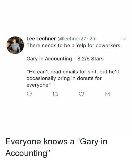 "Memes, Shit, and Donuts: Lee Lechner @llechner27 2m  There needs to be a Yelp for coworkers:  Gary in Accounting - 3.2/5 Stars  ""He can't read emails for shit, but he'll  occasionally bring in donuts for  everyone"" Everyone knows a ""Gary in Accounting"""