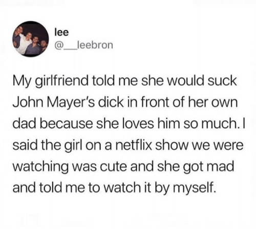 Cute, Dad, and Netflix: lee  @_leebron  My girlfriend told me she would suck  John Mayer's dick in front of her own  dad because she loves him so much.I  said the girl on a netflix show we were  watching was cute and she got mad  and told me to watch it by myself.