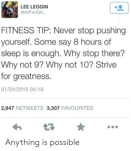 Never, Sleep, and Fitness: LEE LEGGIN  @AllForZah  FITNESS TIP: Never stop pushing  yourself. Some say 8 hours of  sleep is enough. Why stop there?  Why not 9? Why not 10? Strive  for greatness.  01/04/2015 04:18  2,947 RETWEETS 3,307 FAVOURITES Anything is possible