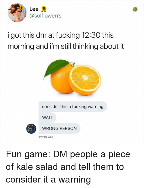 Fucking, Memes, and Game: Lee  @solflowerrs  i got this dm at fucking 12:30 this  morning and i'm still thinking about it  consider this a fucking warning  WAIT  WRONG PERSON  12:30 AM Fun game: DM people a piece of kale salad and tell them to consider it a warning