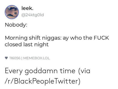 Memebox: leek  @24ktgOld  Nobody:  Morning shift niggas: ay who the FUCK  closed last night  雙116056| MEMEBOX.LOL Every goddamn time (via /r/BlackPeopleTwitter)