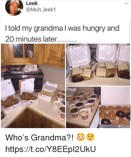 Grandma, Hungry, and Who: Leek  @Muh_leek1  I told my grandma l was hungry and  20 minutes later Who's Grandma?! 😳🤤 https://t.co/Y8EEpI2UkU