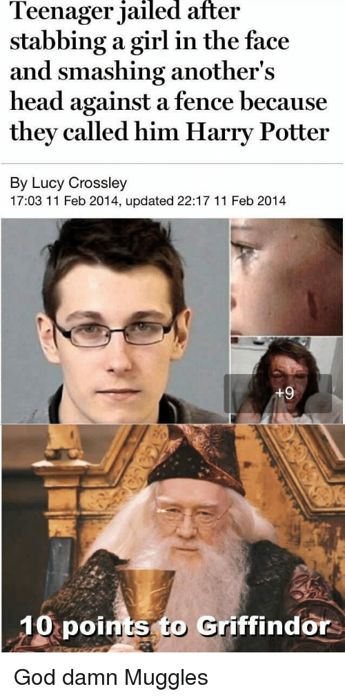 11 Feb: leenager jailed after  stabbing a girl in the face  and smashing another's  head against a fence because  they called him Harry Potter  By Lucy Crossley  17:03 11 Feb 2014, updated 22:17 11 Feb 2014  10  points to Griffindors <p>God damn Muggles</p>