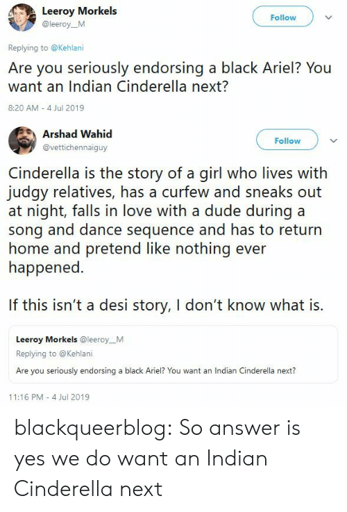 Ariel, Cinderella , and Dude: Leeroy Morkels  Follow  @leeroy_M  Replying to @Kehlani  Are you seriously endorsing a black Ariel? You  want an Indian Cinderella next?  8:20 AM 4 Jul 2019   Arshad Wahid  Follow  @vettichennaiguy  Cinderella is the story of a girl who lives with  judgy relatives, has a curfew and sneaks out  at night, falls in love with a dude during a  song and dance sequence and has to return  home and pretend like nothing ever  happened.  If this isn't a desi story, I don't know what is.  Leeroy Morkels @leeroy_M  Replying to @Kehlani  Are you seriously endorsing a black Ariel? You want an Indian Cinderella next?  11:16 PM 4 Jul 2019 blackqueerblog:   So answer is yes we do want an Indian Cinderella next