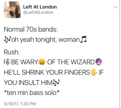 Yeah, London, and Rush: Left At London  @LeftAtLondon  Normal 70s bands:  Joh yeah tonight, Woman  Rush:  噚BE WARY OF THE WIZARD  HE'LL SHRINK YOUR FINGERS IF  YOU INSULT HIMJ  ten min bass solo*  5/19/17, 1:30 PM